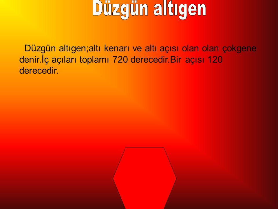 Düzgün altıgen Düzgün altıgen;altı kenarı ve altı açısı olan olan çokgene denir.İç açıları toplamı 720 derecedir.Bir açısı 120 derecedir.