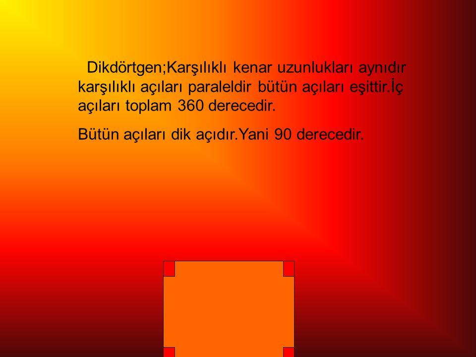 Dikdörtgen;Karşılıklı kenar uzunlukları aynıdır karşılıklı açıları paraleldir bütün açıları eşittir.İç açıları toplam 360 derecedir.