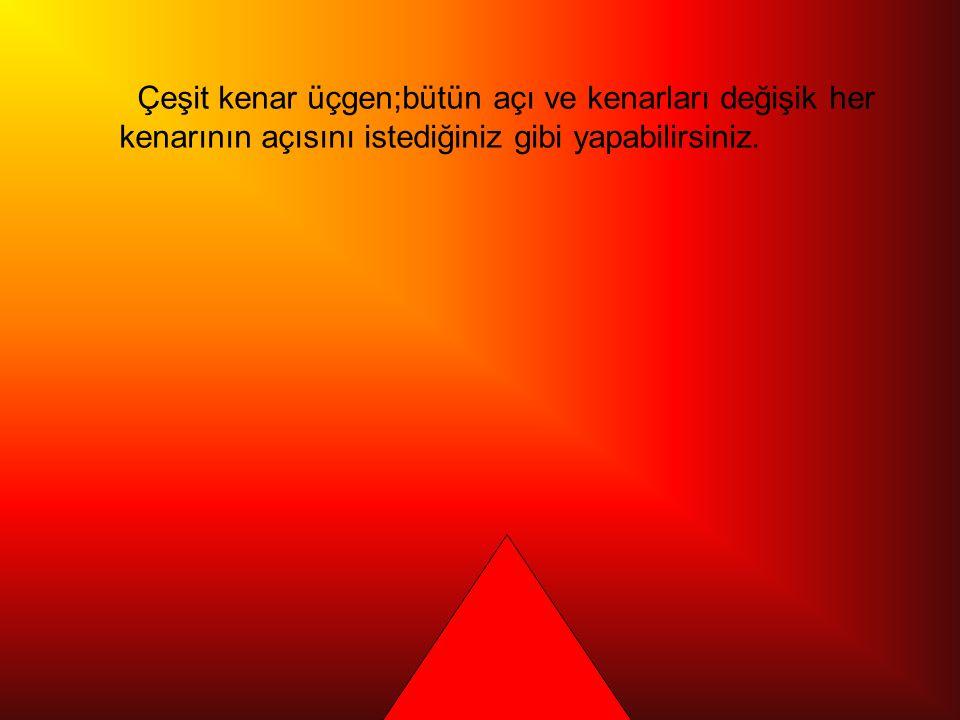 Çeşit kenar üçgen;bütün açı ve kenarları değişik her kenarının açısını istediğiniz gibi yapabilirsiniz.