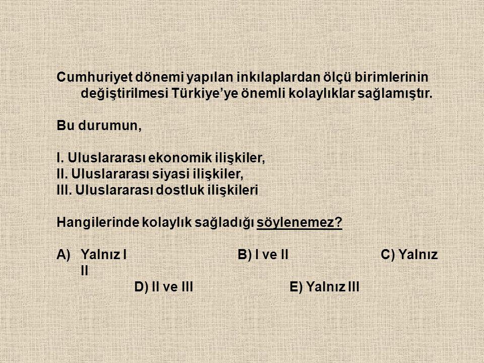Cumhuriyet dönemi yapılan inkılaplardan ölçü birimlerinin değiştirilmesi Türkiye'ye önemli kolaylıklar sağlamıştır.