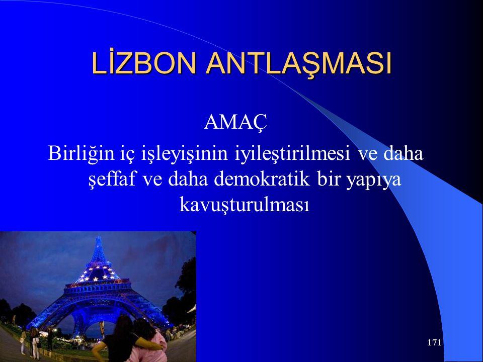 LİZBON ANTLAŞMASI AMAÇ Birliğin iç işleyişinin iyileştirilmesi ve daha şeffaf ve daha demokratik bir yapıya kavuşturulması
