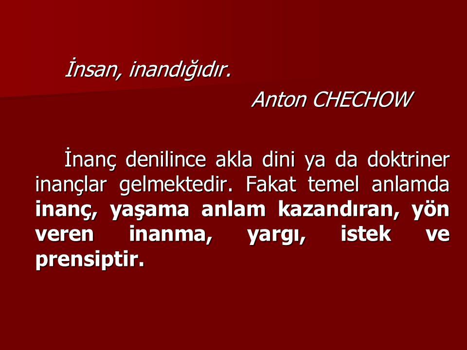 İnsan, inandığıdır. Anton CHECHOW.