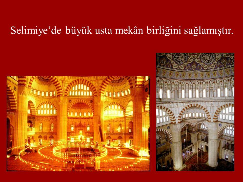 Selimiye'de büyük usta mekân birliğini sağlamıştır.