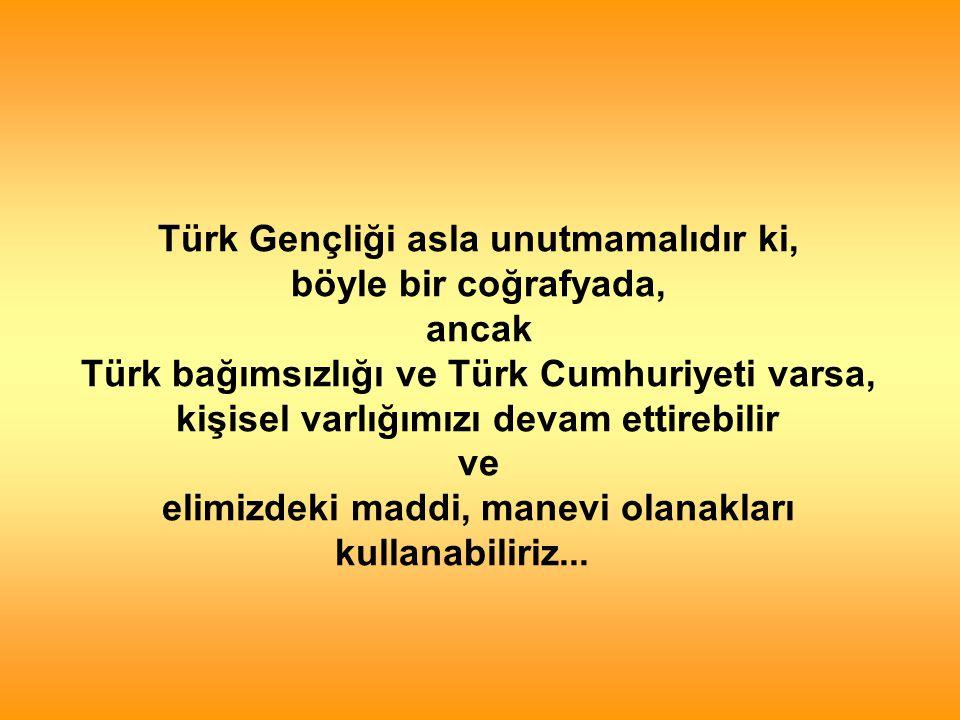 Türk Gençliği asla unutmamalıdır ki, böyle bir coğrafyada, ancak