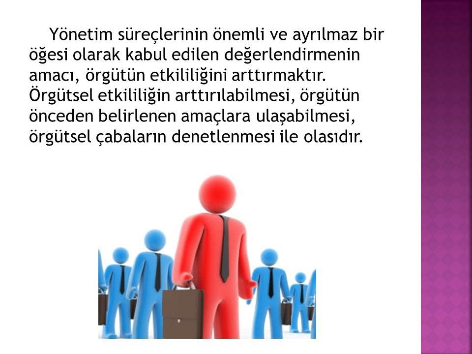 Yönetim süreçlerinin önemli ve ayrılmaz bir öğesi olarak kabul edilen değerlendirmenin amacı, örgütün etkililiğini arttırmaktır.