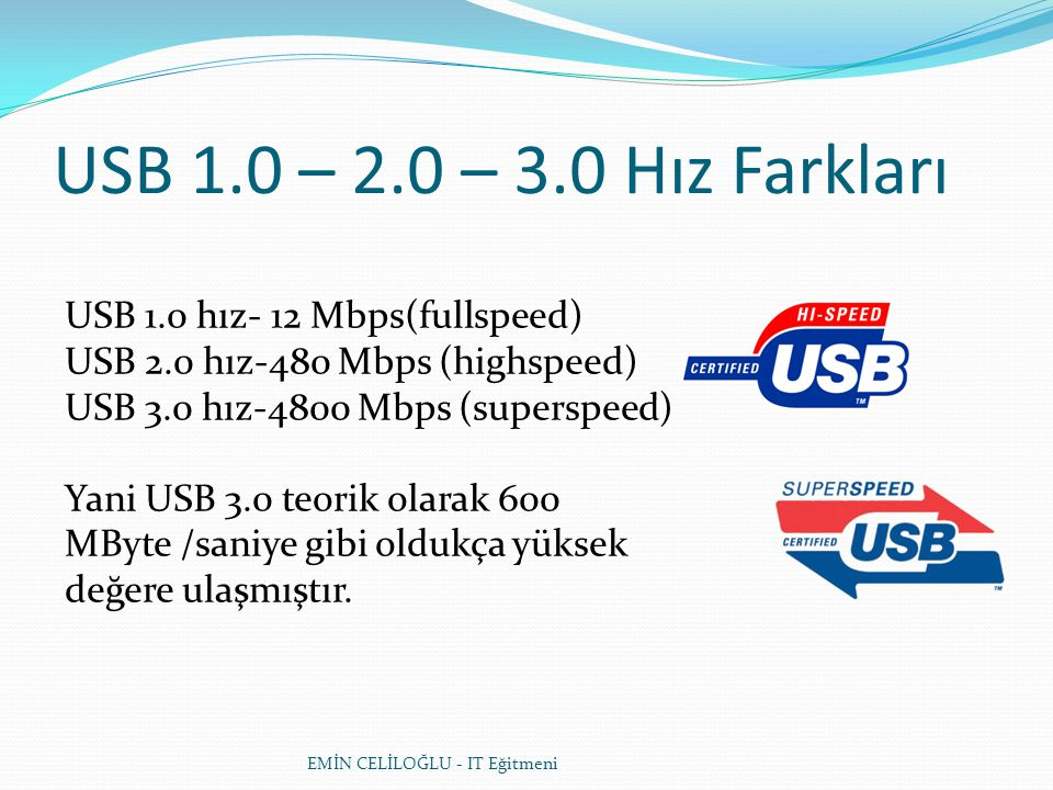USB 1.0 – 2.0 – 3.0 Hız Farkları USB 1.0 hız- 12 Mbps(fullspeed) USB 2.0 hız-480 Mbps (highspeed) USB 3.0 hız-4800 Mbps (superspeed)
