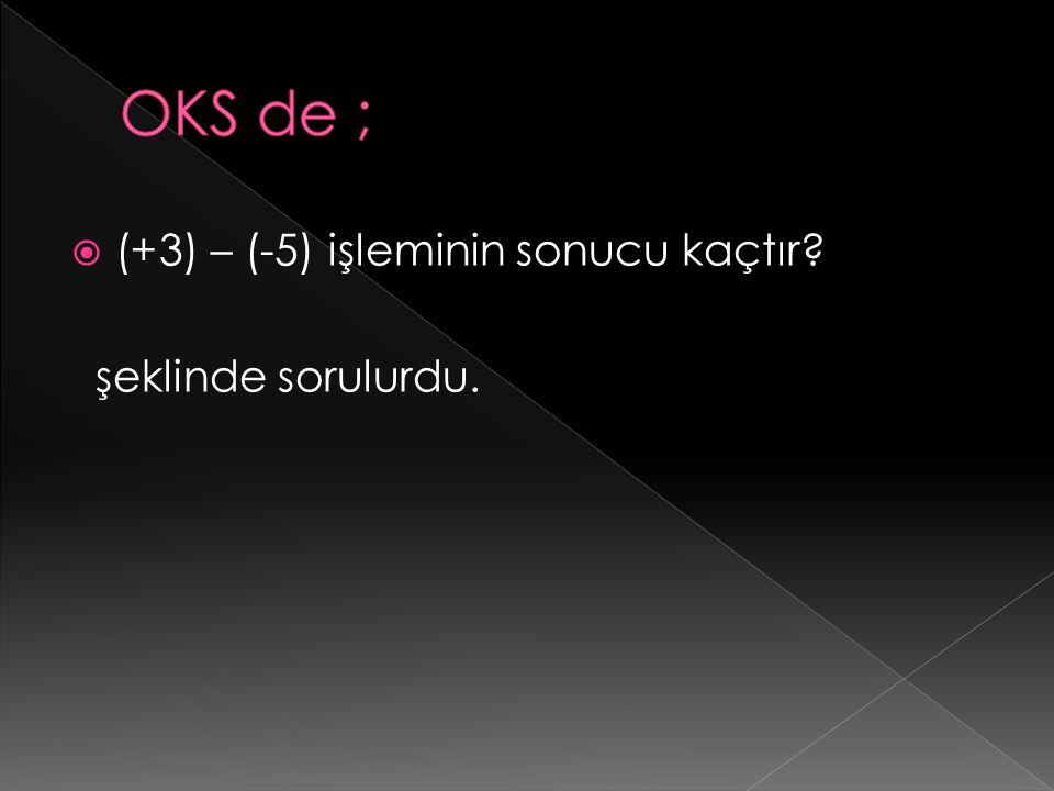 OKS de ; (+3) – (-5) işleminin sonucu kaçtır şeklinde sorulurdu.