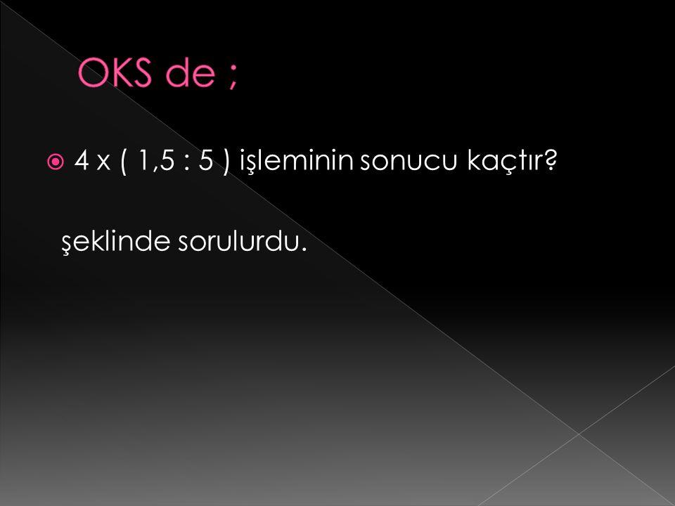 OKS de ; 4 x ( 1,5 : 5 ) işleminin sonucu kaçtır şeklinde sorulurdu.