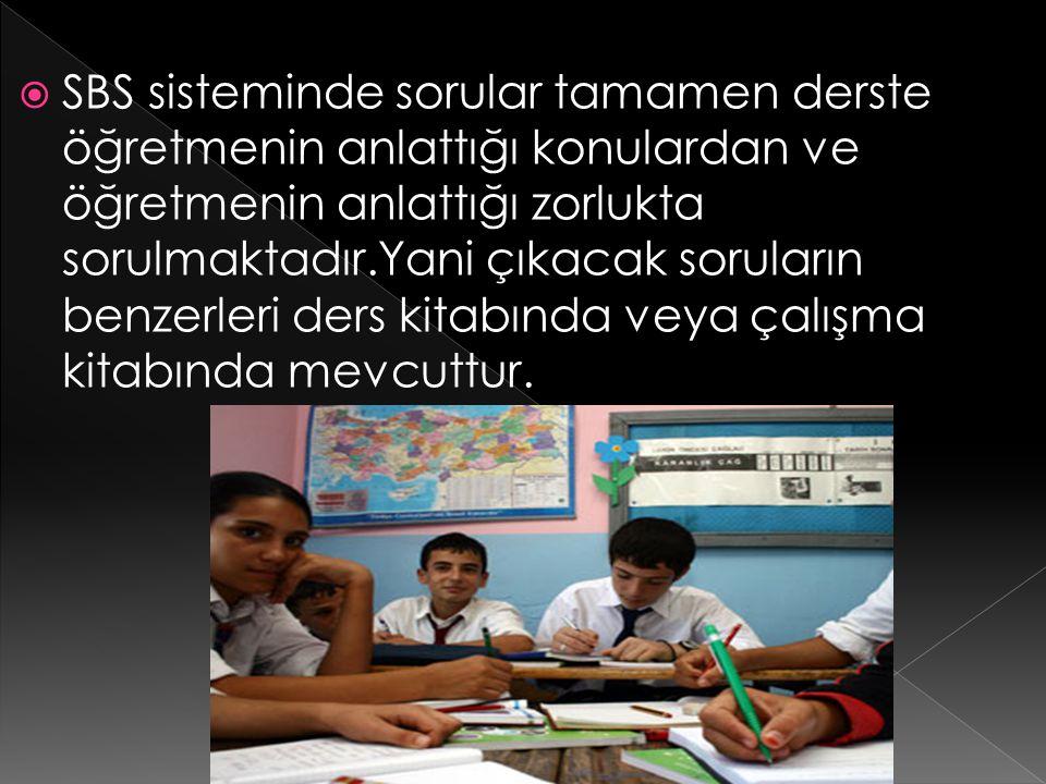 SBS sisteminde sorular tamamen derste öğretmenin anlattığı konulardan ve öğretmenin anlattığı zorlukta sorulmaktadır.Yani çıkacak soruların benzerleri ders kitabında veya çalışma kitabında mevcuttur.