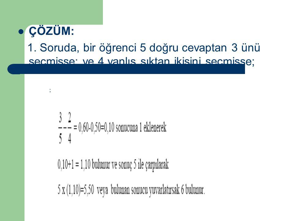 ÇÖZÜM: 1. Soruda, bir öğrenci 5 doğru cevaptan 3 ünü seçmişse; ve 4 yanlış şıktan ikisini seçmişse;