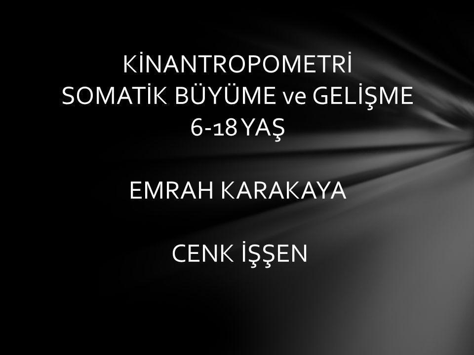 KİNANTROPOMETRİ SOMATİK BÜYÜME ve GELİŞME 6-18 YAŞ EMRAH KARAKAYA CENK İŞŞEN