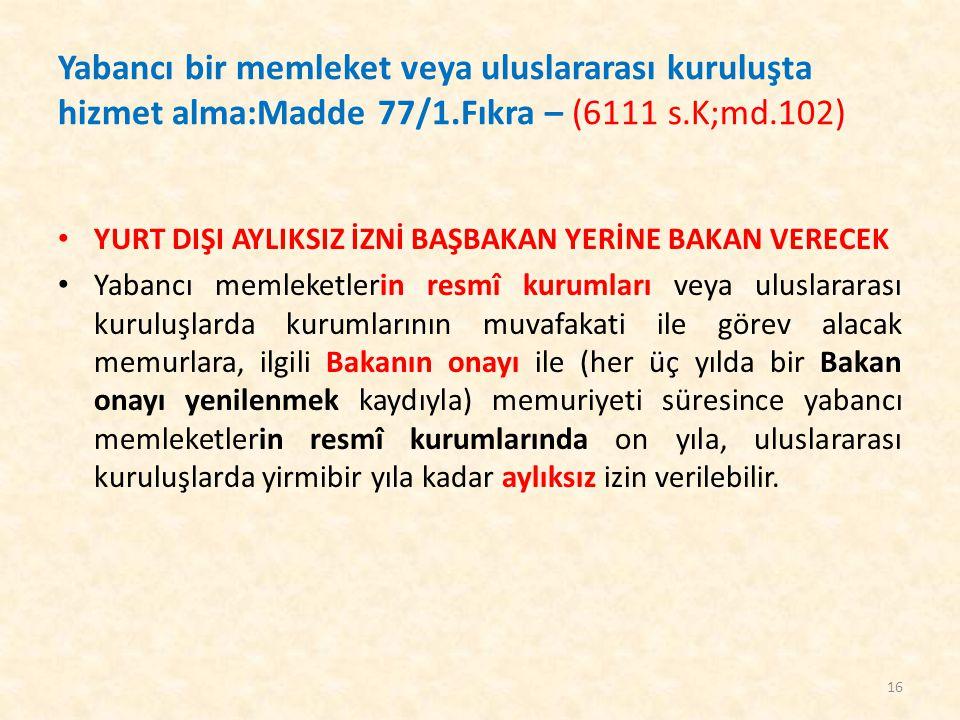 Yabancı bir memleket veya uluslararası kuruluşta hizmet alma:Madde 77/1.Fıkra – (6111 s.K;md.102)