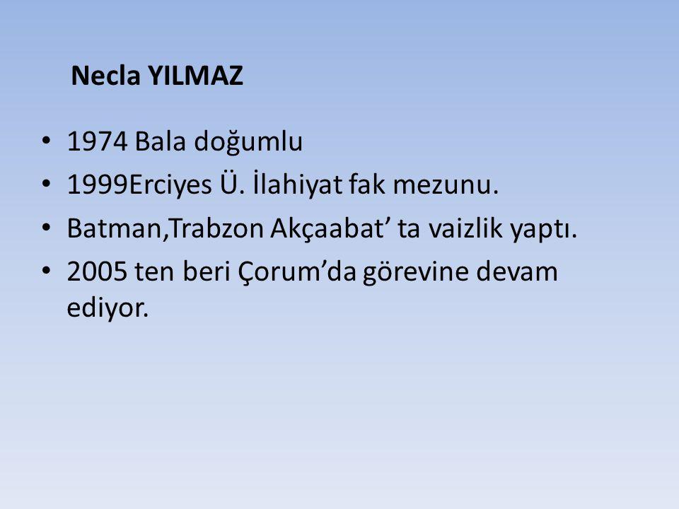 Necla YILMAZ 1974 Bala doğumlu. 1999Erciyes Ü. İlahiyat fak mezunu. Batman,Trabzon Akçaabat' ta vaizlik yaptı.