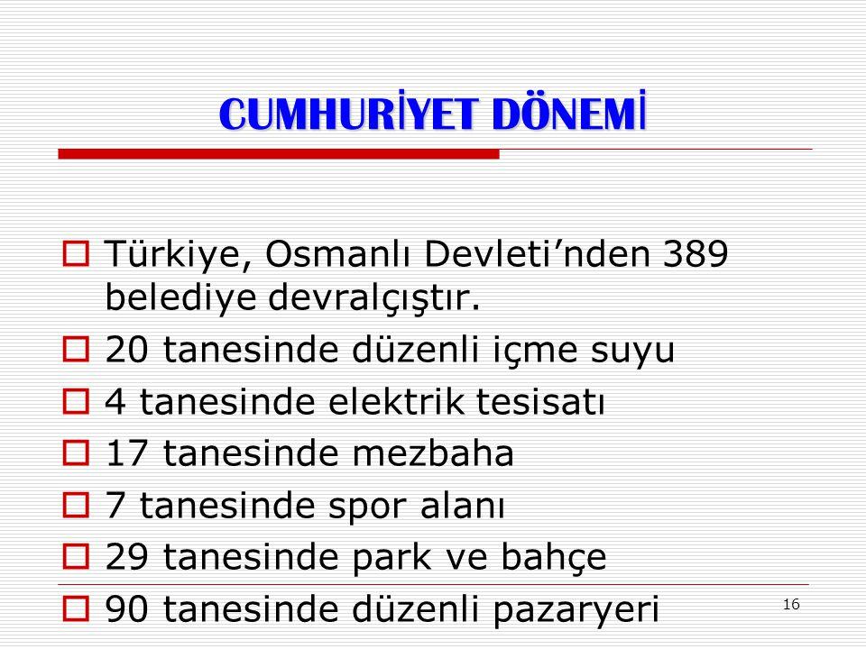 CUMHURİYET DÖNEMİ Türkiye, Osmanlı Devleti'nden 389 belediye devralçıştır. 20 tanesinde düzenli içme suyu.