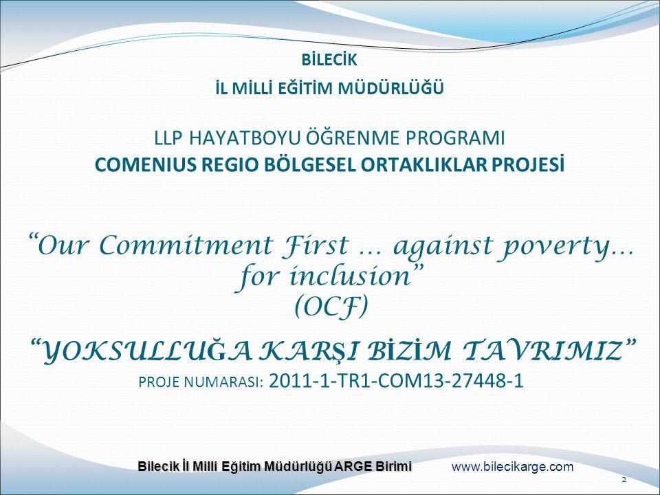 BİLECİK İL MİLLİ EĞİTİM MÜDÜRLÜĞÜ LLP HAYATBOYU ÖĞRENME PROGRAMI COMENIUS REGIO BÖLGESEL ORTAKLIKLAR PROJESİ Our Commitment First … against poverty… for inclusion (OCF) YOKSULLUĞA KARŞI BİZİM TAVRIMIZ PROJE NUMARASI: 2011-1-TR1-COM13-27448-1