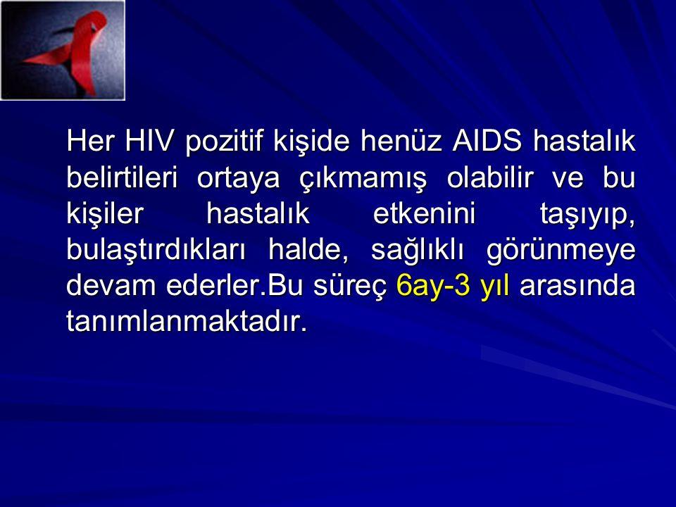 Her HIV pozitif kişide henüz AIDS hastalık belirtileri ortaya çıkmamış olabilir ve bu kişiler hastalık etkenini taşıyıp, bulaştırdıkları halde, sağlıklı görünmeye devam ederler.Bu süreç 6ay-3 yıl arasında tanımlanmaktadır.