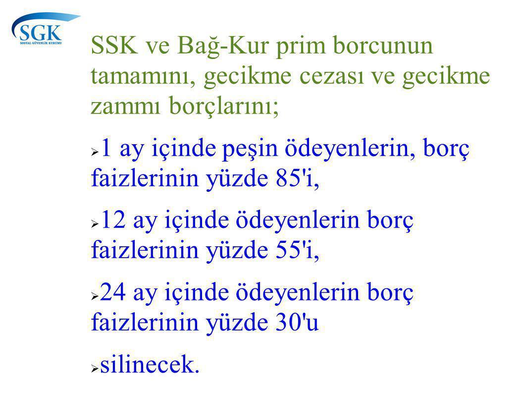 SSK ve Bağ-Kur prim borcunun tamamını, gecikme cezası ve gecikme zammı borçlarını;