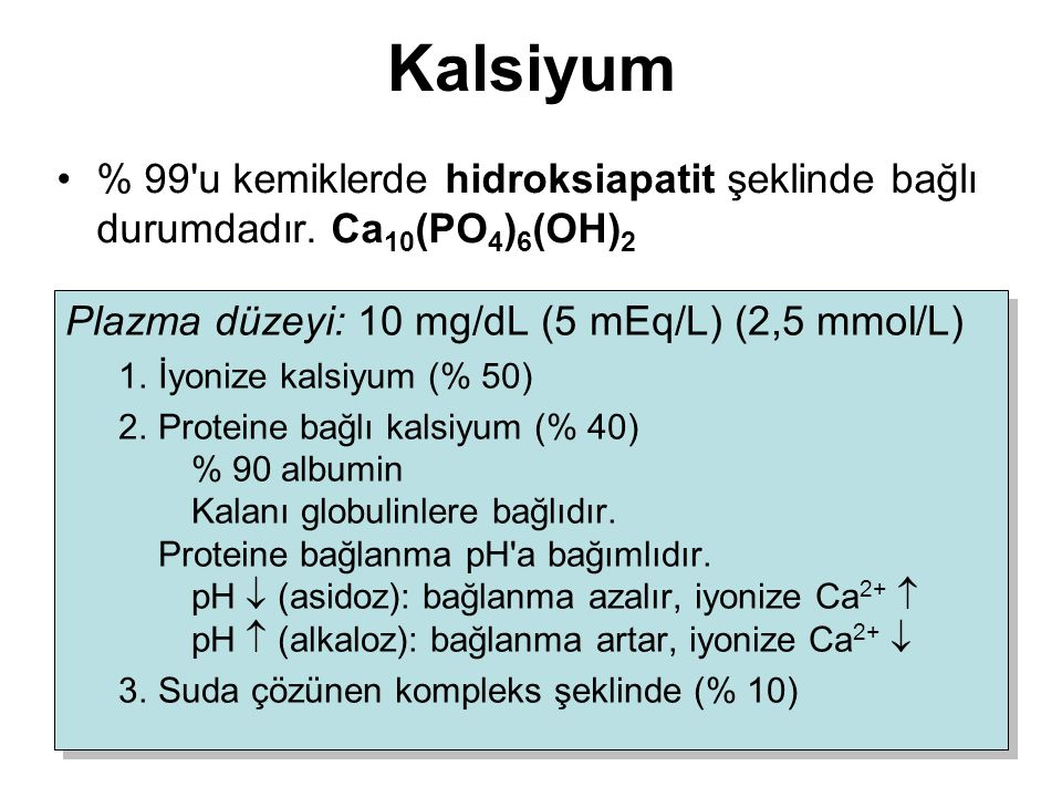 Kalsiyum % 99 u kemiklerde hidroksiapatit şeklinde bağlı durumdadır. Ca10(PO4)6(OH)2. Plazma düzeyi: 10 mg/dL (5 mEq/L) (2,5 mmol/L)