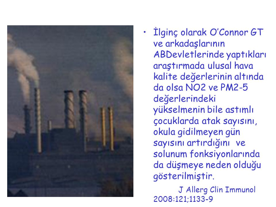 İlginç olarak O'Connor GT ve arkadaşlarının ABDevletlerinde yaptıkları araştırmada ulusal hava kalite değerlerinin altında da olsa NO2 ve PM2-5 değerlerindeki yükselmenin bile astımlı çocuklarda atak sayısını, okula gidilmeyen gün sayısını artırdığını ve solunum fonksiyonlarında da düşmeye neden olduğu gösterilmiştir.