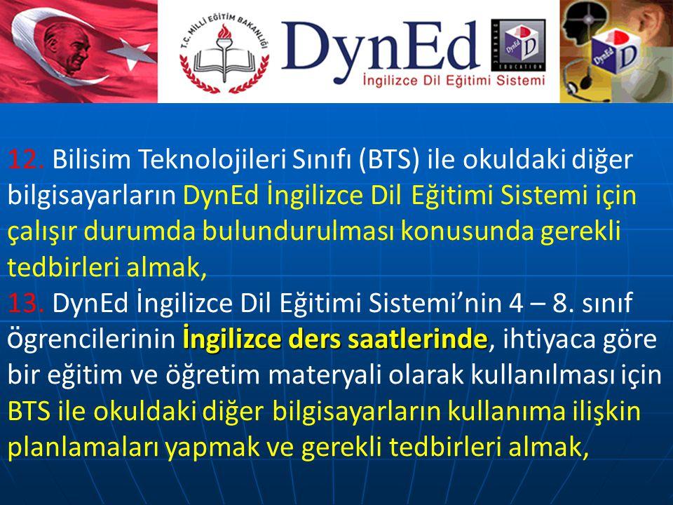 12. Bilisim Teknolojileri Sınıfı (BTS) ile okuldaki diğer bilgisayarların DynEd İngilizce Dil Eğitimi Sistemi için çalışır durumda bulundurulması konusunda gerekli tedbirleri almak,