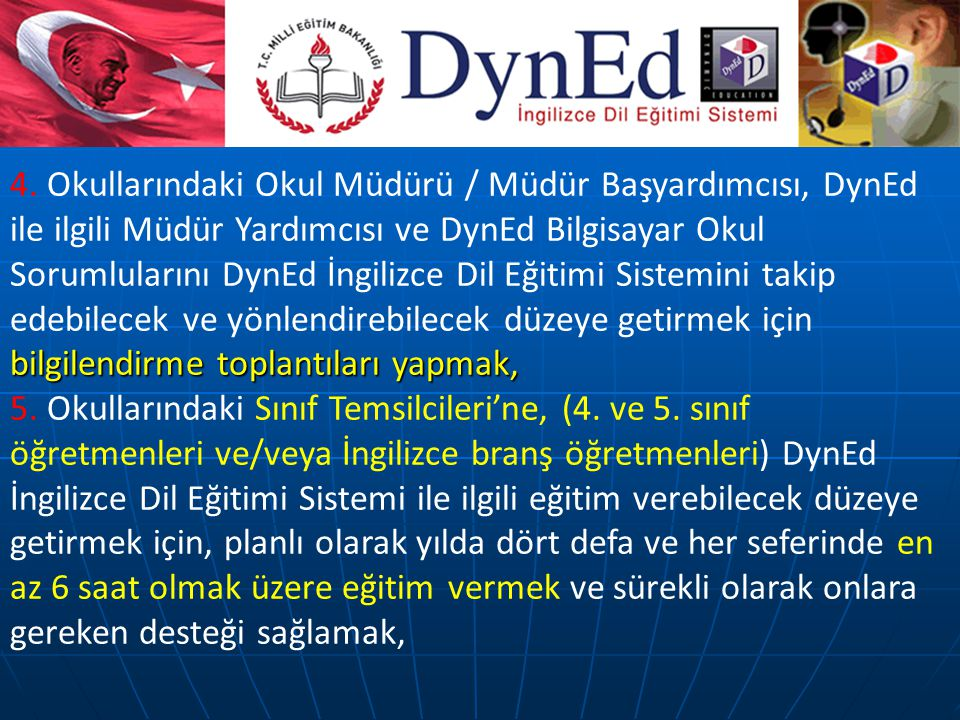 4. Okullarındaki Okul Müdürü / Müdür Başyardımcısı, DynEd ile ilgili Müdür Yardımcısı ve DynEd Bilgisayar Okul Sorumlularını DynEd İngilizce Dil Eğitimi Sistemini takip edebilecek ve yönlendirebilecek düzeye getirmek için bilgilendirme toplantıları yapmak,
