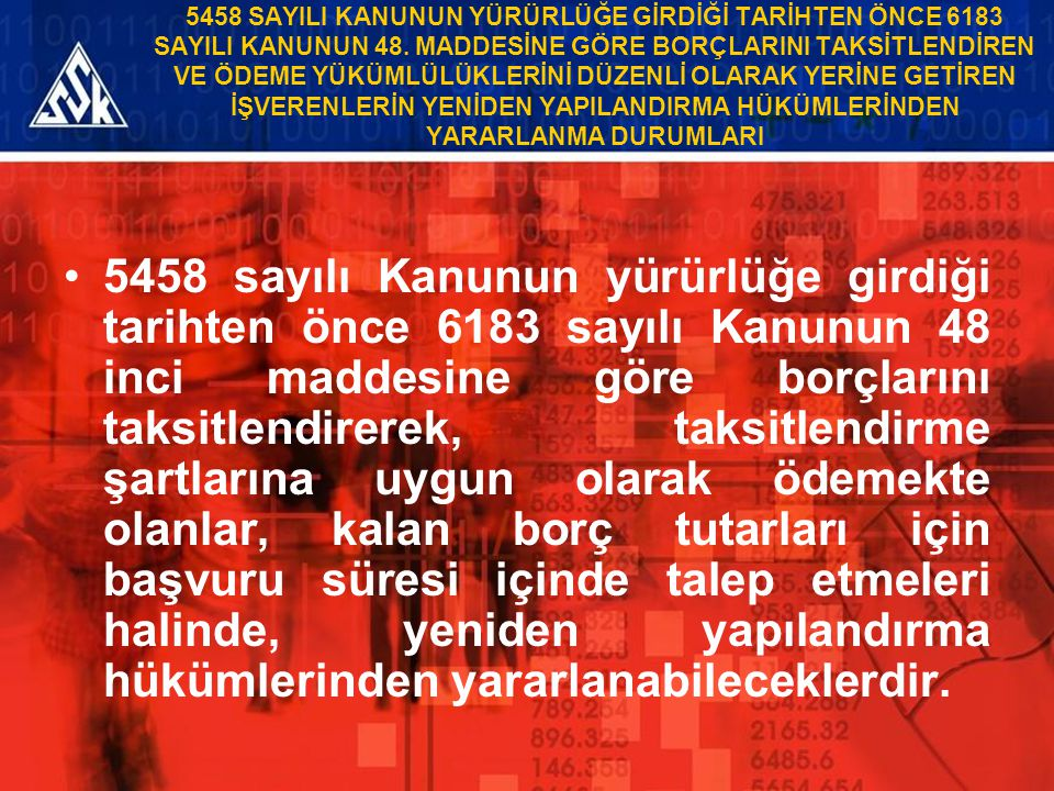 5458 SAYILI KANUNUN YÜRÜRLÜĞE GİRDİĞİ TARİHTEN ÖNCE 6183 SAYILI KANUNUN 48. MADDESİNE GÖRE BORÇLARINI TAKSİTLENDİREN VE ÖDEME YÜKÜMLÜLÜKLERİNİ DÜZENLİ OLARAK YERİNE GETİREN İŞVERENLERİN YENİDEN YAPILANDIRMA HÜKÜMLERİNDEN YARARLANMA DURUMLARI