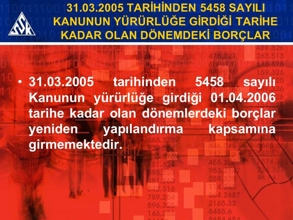31.03.2005 TARİHİNDEN 5458 SAYILI KANUNUN YÜRÜRLÜĞE GİRDİĞİ TARİHE KADAR OLAN DÖNEMDEKİ BORÇLAR