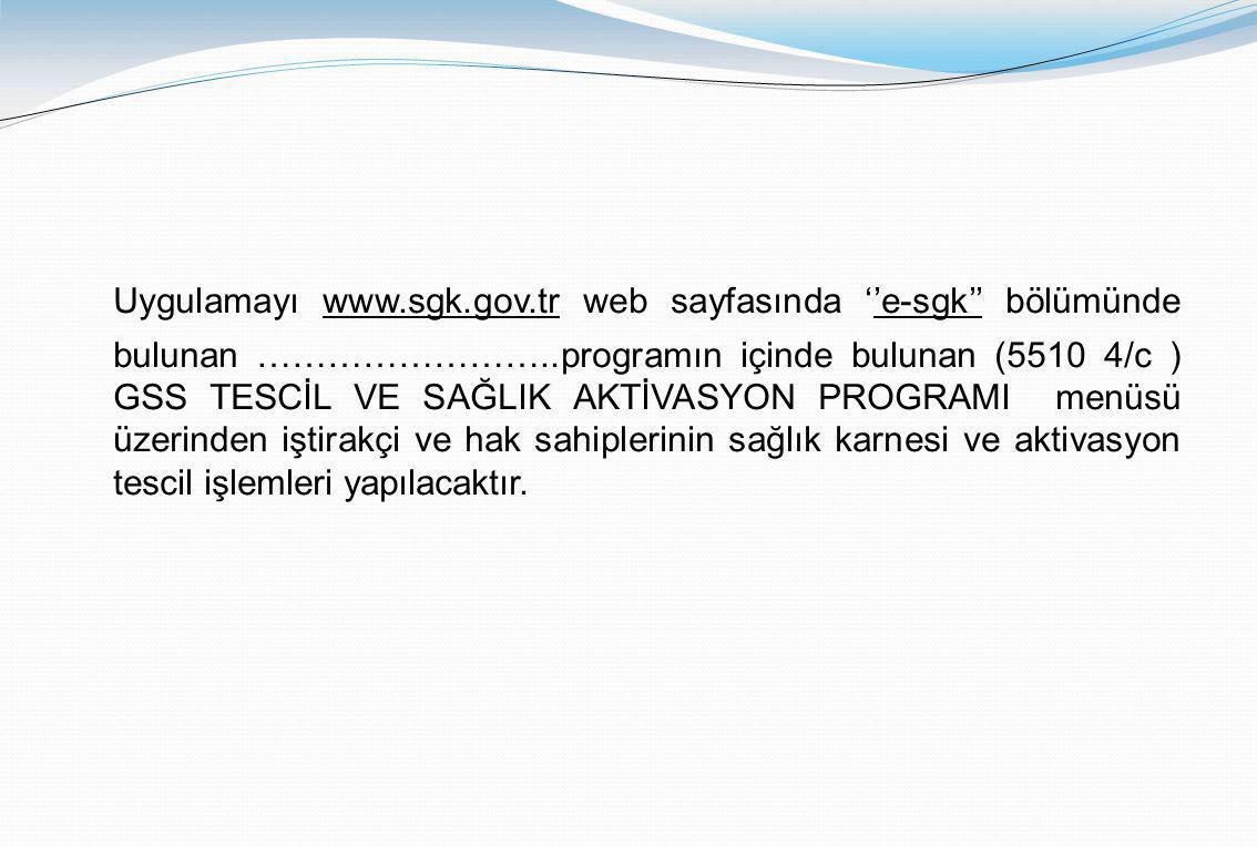 Uygulamayı www.sgk.gov.tr web sayfasında ''e-sgk'' bölümünde bulunan ……………………..programın içinde bulunan (5510 4/c ) GSS TESCİL VE SAĞLIK AKTİVASYON PROGRAMI menüsü üzerinden iştirakçi ve hak sahiplerinin sağlık karnesi ve aktivasyon tescil işlemleri yapılacaktır.