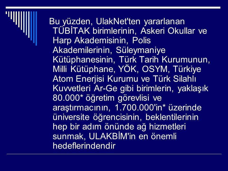 Bu yüzden, UlakNet ten yararlanan TÜBİTAK birimlerinin, Askeri Okullar ve Harp Akademisinin, Polis Akademilerinin, Süleymaniye Kütüphanesinin, Türk Tarih Kurumunun, Milli Kütüphane, YÖK, OSYM, Türkiye Atom Enerjisi Kurumu ve Türk Silahlı Kuvvetleri Ar-Ge gibi birimlerin, yaklaşık 80.000* öğretim görevlisi ve araştırmacının, 1.700.000 in* üzerinde üniversite öğrencisinin, beklentilerinin hep bir adım önünde ağ hizmetleri sunmak, ULAKBİM in en önemli hedeflerindendir