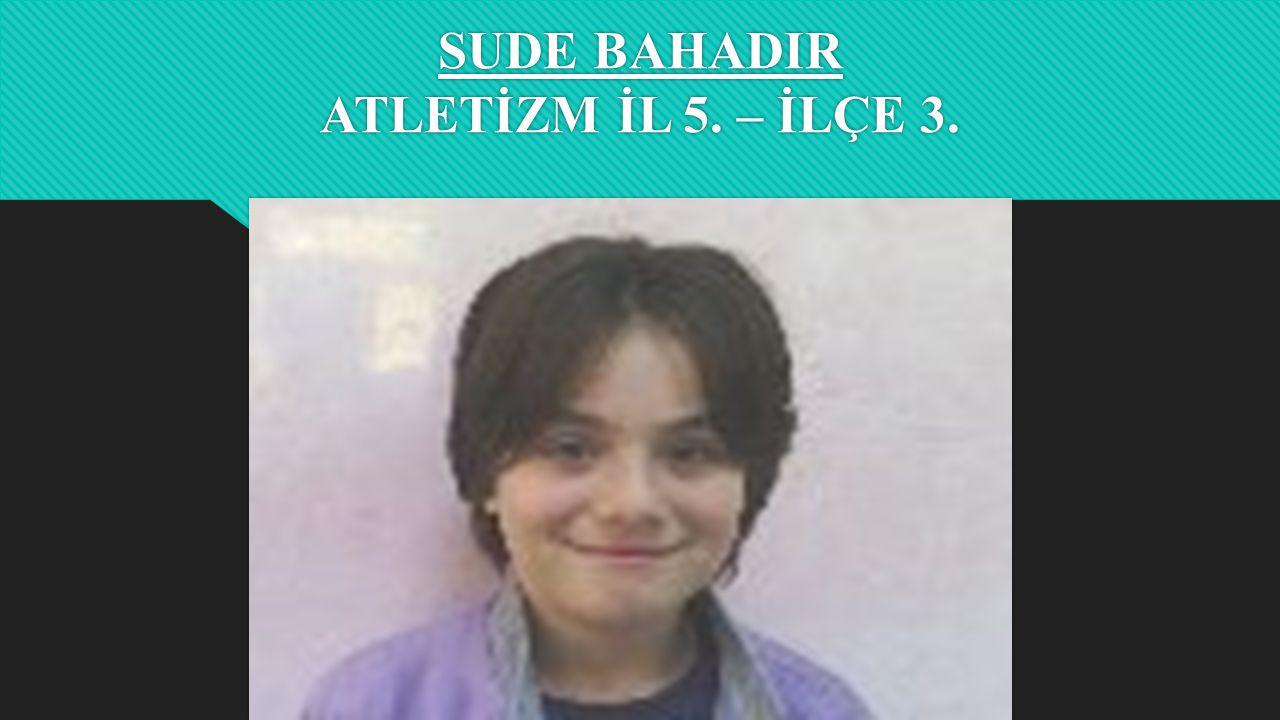 SUDE BAHADIR ATLETİZM İL 5. – İLÇE 3.