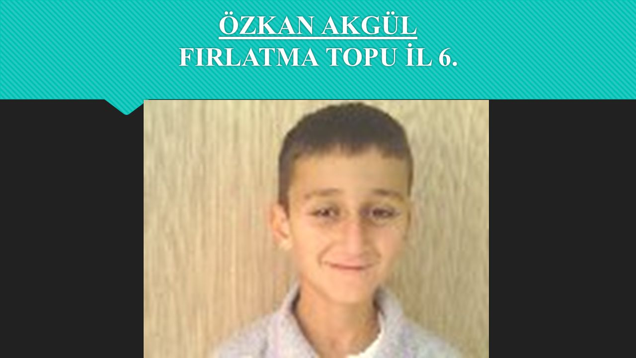 ÖZKAN AKGÜL FIRLATMA TOPU İL 6.