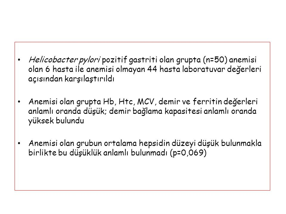 Helicobacter pylori pozitif gastriti olan grupta (n=50) anemisi olan 6 hasta ile anemisi olmayan 44 hasta laboratuvar değerleri açısından karşılaştırıldı
