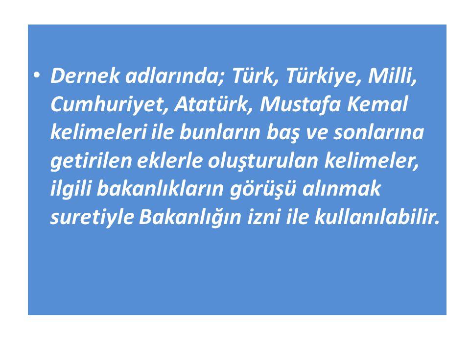 Dernek adlarında; Türk, Türkiye, Milli, Cumhuriyet, Atatürk, Mustafa Kemal kelimeleri ile bunların baş ve sonlarına getirilen eklerle oluşturulan kelimeler, ilgili bakanlıkların görüşü alınmak suretiyle Bakanlığın izni ile kullanılabilir.