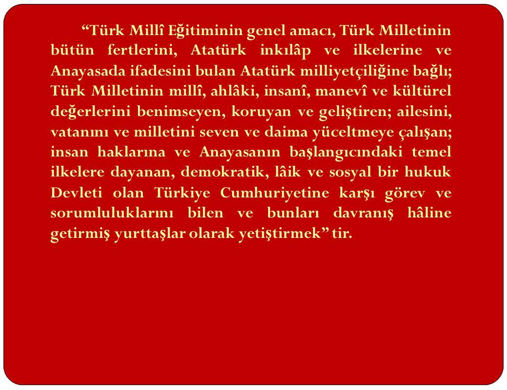 Türk Millî Eğitiminin genel amacı, Türk Milletinin bütün fertlerini, Atatürk inkılâp ve ilkelerine ve Anayasada ifadesini bulan Atatürk milliyetçiliğine bağlı; Türk Milletinin millî, ahlâki, insanî, manevî ve kültürel değerlerini benimseyen, koruyan ve geliştiren; ailesini, vatanını ve milletini seven ve daima yüceltmeye çalışan; insan haklarına ve Anayasanın başlangıcındaki temel ilkelere dayanan, demokratik, lâik ve sosyal bir hukuk Devleti olan Türkiye Cumhuriyetine karşı görev ve sorumluluklarını bilen ve bunları davranış hâline getirmiş yurttaşlar olarak yetiştirmek tir.