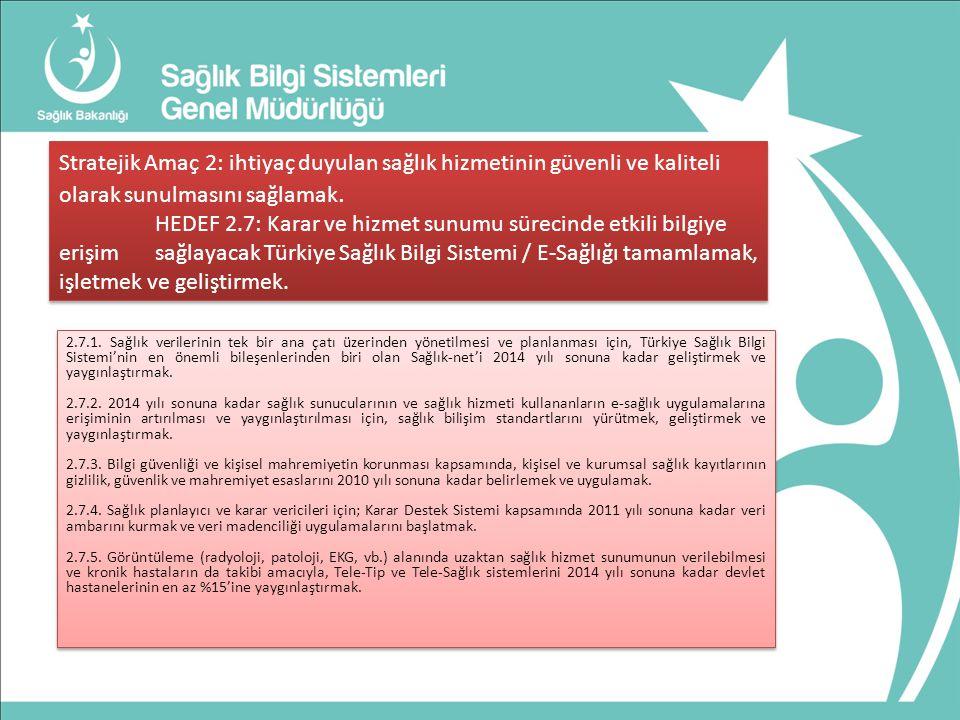 Stratejik Amaç 2: ihtiyaç duyulan sağlık hizmetinin güvenli ve kaliteli olarak sunulmasını sağlamak. HEDEF 2.7: Karar ve hizmet sunumu sürecinde etkili bilgiye erişim sağlayacak Türkiye Sağlık Bilgi Sistemi / E-Sağlığı tamamlamak, işletmek ve geliştirmek.