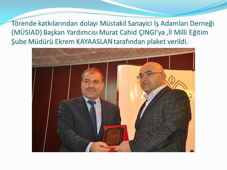 Törende katkılarından dolayı Müstakil Sanayici İş Adamları Derneği (MÜSİAD) Başkan Yardımcısı Murat Cahid ÇINGI'ya ,İl Milli Eğitim Şube Müdürü Ekrem KAYAASLAN tarafından plaket verildi.