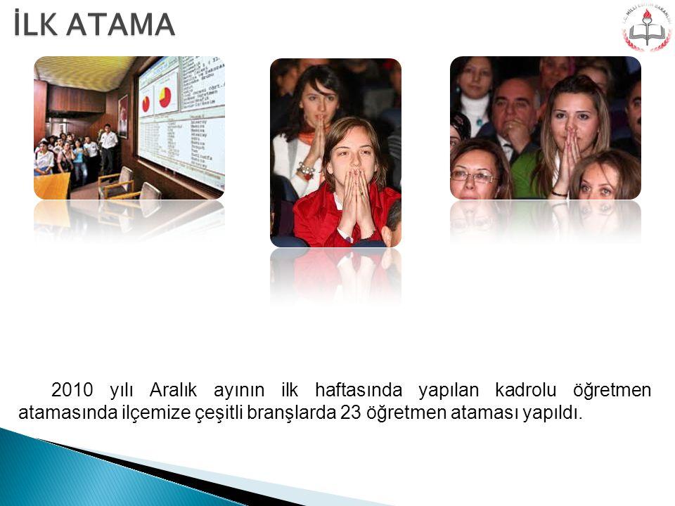 İLK ATAMA 2010 yılı Aralık ayının ilk haftasında yapılan kadrolu öğretmen atamasında ilçemize çeşitli branşlarda 23 öğretmen ataması yapıldı.