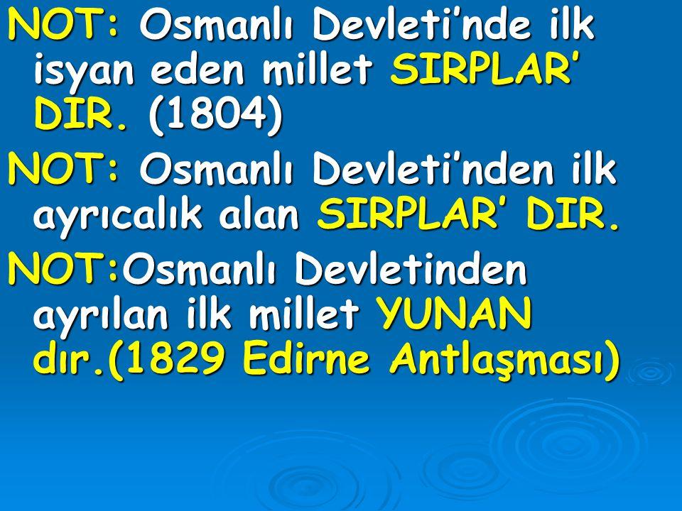 NOT: Osmanlı Devleti'nde ilk isyan eden millet SIRPLAR' DIR. (1804)