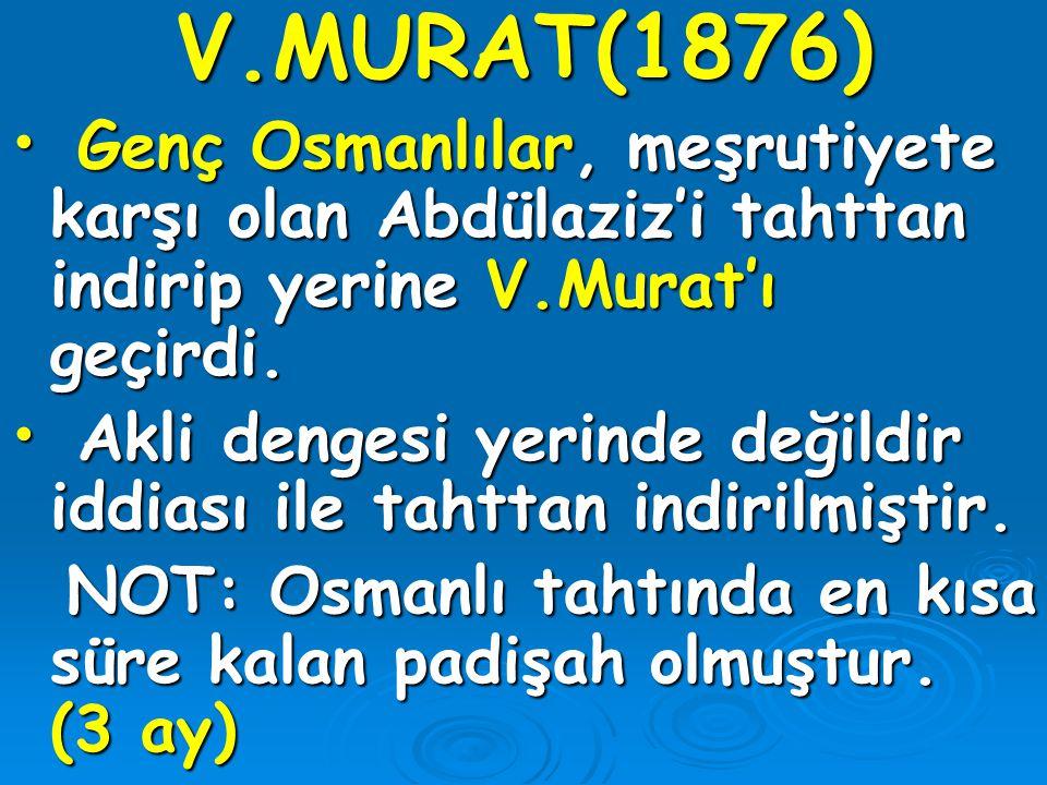 V.MURAT(1876) Genç Osmanlılar, meşrutiyete karşı olan Abdülaziz'i tahttan indirip yerine V.Murat'ı geçirdi.