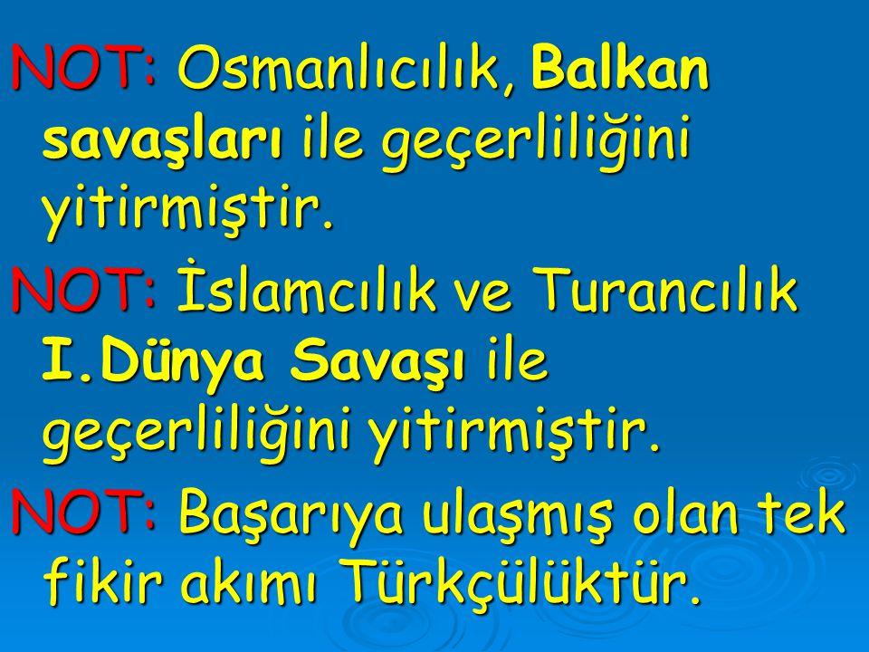 NOT: Osmanlıcılık, Balkan savaşları ile geçerliliğini yitirmiştir.