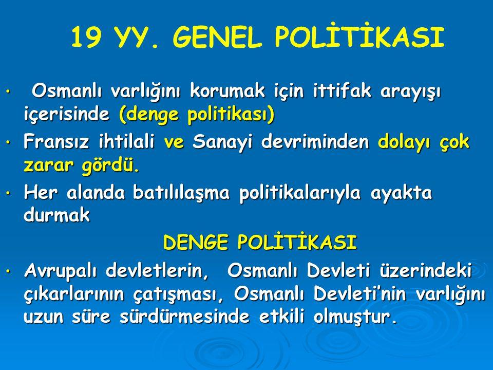 19 YY. GENEL POLİTİKASI Osmanlı varlığını korumak için ittifak arayışı içerisinde (denge politikası)