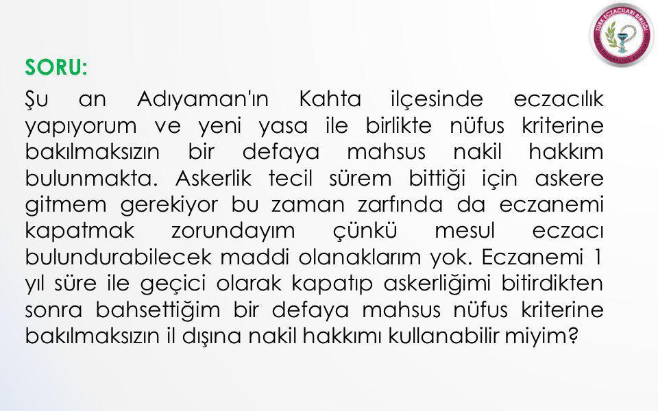SORU: Şu an Adıyaman ın Kahta ilçesinde eczacılık yapıyorum ve yeni yasa ile birlikte nüfus kriterine bakılmaksızın bir defaya mahsus nakil hakkım bulunmakta.