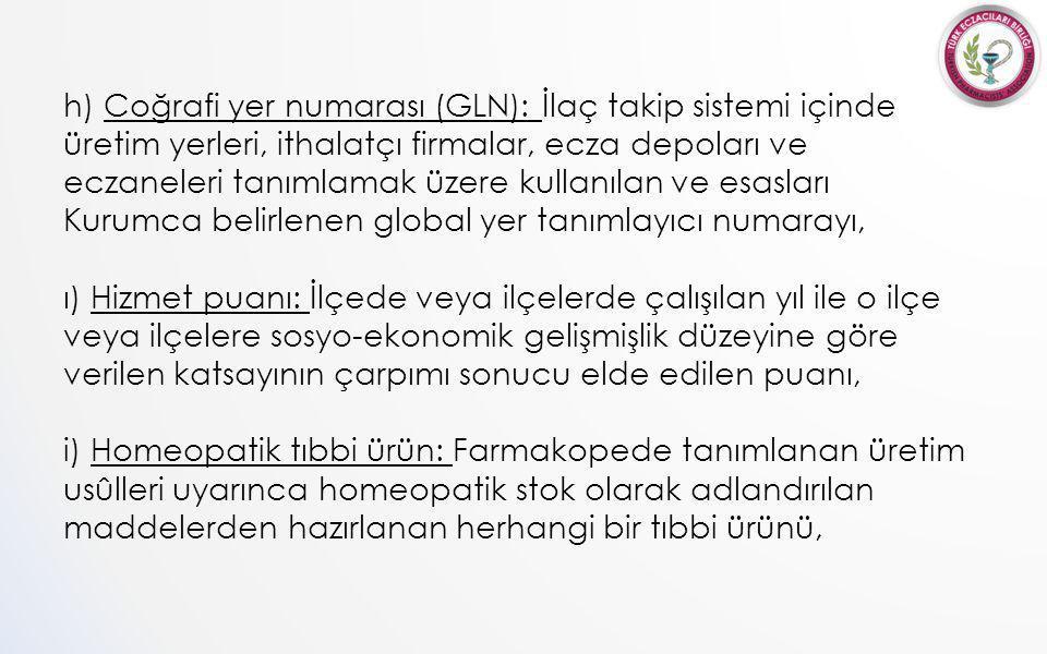 h) Coğrafi yer numarası (GLN): İlaç takip sistemi içinde üretim yerleri, ithalatçı firmalar, ecza depoları ve eczaneleri tanımlamak üzere kullanılan ve esasları Kurumca belirlenen global yer tanımlayıcı numarayı, ı) Hizmet puanı: İlçede veya ilçelerde çalışılan yıl ile o ilçe veya ilçelere sosyo-ekonomik gelişmişlik düzeyine göre verilen katsayının çarpımı sonucu elde edilen puanı, i) Homeopatik tıbbi ürün: Farmakopede tanımlanan üretim usûlleri uyarınca homeopatik stok olarak adlandırılan maddelerden hazırlanan herhangi bir tıbbi ürünü,