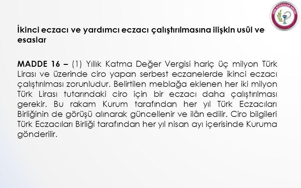 İkinci eczacı ve yardımcı eczacı çalıştırılmasına ilişkin usûl ve esaslar MADDE 16 – (1) Yıllık Katma Değer Vergisi hariç üç milyon Türk Lirası ve üzerinde ciro yapan serbest eczanelerde ikinci eczacı çalıştırılması zorunludur.