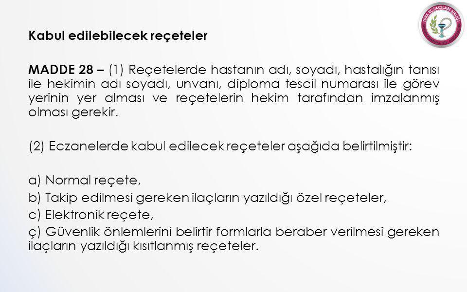 Kabul edilebilecek reçeteler MADDE 28 – (1) Reçetelerde hastanın adı, soyadı, hastalığın tanısı ile hekimin adı soyadı, unvanı, diploma tescil numarası ile görev yerinin yer alması ve reçetelerin hekim tarafından imzalanmış olması gerekir.