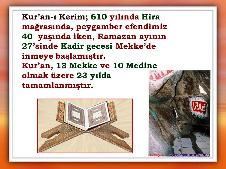 Kur'an-ı Kerim; 610 yılında Hira mağrasında, peygamber efendimiz 40 yaşında iken, Ramazan ayının 27'sinde Kadir gecesi Mekke'de inmeye başlamıştır.
