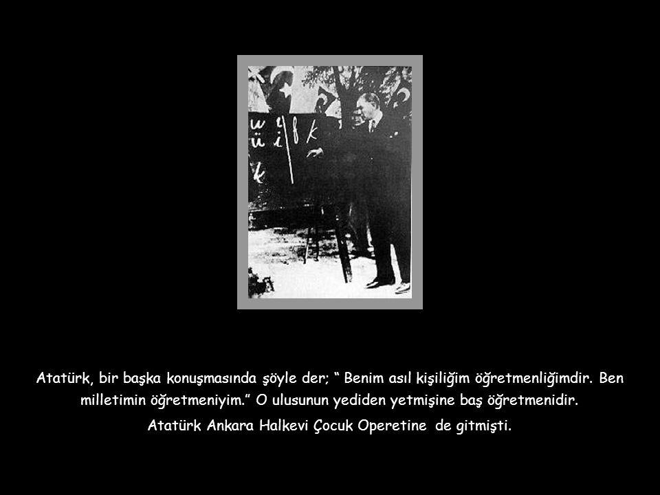 Atatürk Ankara Halkevi Çocuk Operetine de gitmişti.