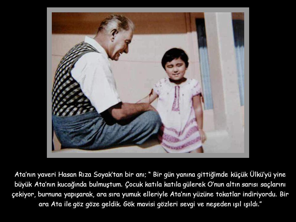 Ata'nın yaveri Hasan Rıza Soyak'tan bir anı; Bir gün yanına gittiğimde küçük Ülkü'yü yine büyük Ata'nın kucağında bulmuştum.