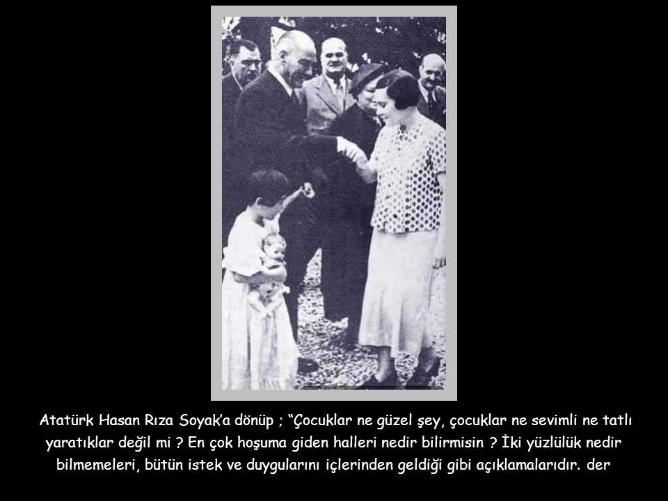 Atatürk Hasan Rıza Soyak'a dönüp ; Çocuklar ne güzel şey, çocuklar ne sevimli ne tatlı yaratıklar değil mi .