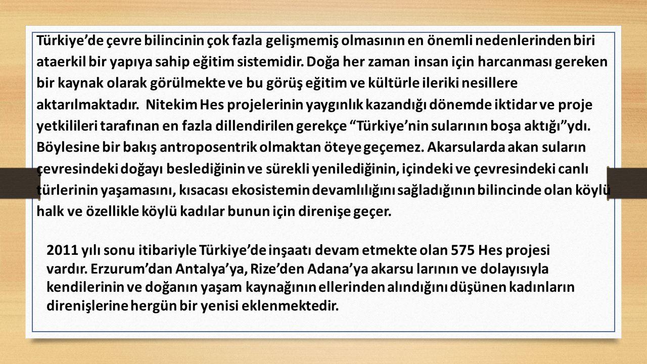 Türkiye'de çevre bilincinin çok fazla gelişmemiş olmasının en önemli nedenlerinden biri ataerkil bir yapıya sahip eğitim sistemidir. Doğa her zaman insan için harcanması gereken bir kaynak olarak görülmekte ve bu görüş eğitim ve kültürle ileriki nesillere aktarılmaktadır. Nitekim Hes projelerinin yaygınlık kazandığı dönemde iktidar ve proje yetkilileri tarafınan en fazla dillendirilen gerekçe Türkiye'nin sularının boşa aktığı ydı. Böylesine bir bakış antroposentrik olmaktan öteye geçemez. Akarsularda akan suların çevresindeki doğayı beslediğinin ve sürekli yenilediğinin, içindeki ve çevresindeki canlı türlerinin yaşamasını, kısacası ekosistemin devamlılığını sağladığının bilincinde olan köylü halk ve özellikle köylü kadılar bunun için direnişe geçer.
